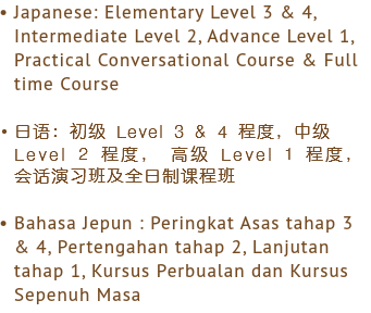 Japanese: Elementary Level 3 & 4, Intermediate Level 2, Advance Level 1, Practical Conversational Course & Full time Course 日语:初级 Level 3 & 4 程度,中级 Level 2 程度, 高级 Level 1 程度, 会话演习班及全日制课程班 Bahasa Jepun : Peringkat Asas tahap 3 & 4, Pertengahan tahap 2, Lanjutan tahap 1, Kursus Perbualan dan Kursus Sepenuh Masa