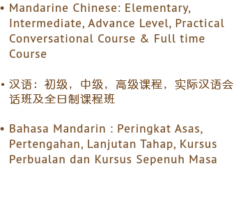 Mandarine Chinese: Elementary, Intermediate, Advance Level, Practical Conversational Course & Full time Course 汉语:初级,中级,高级课程,实际汉语会话班及全日制课程班 Bahasa Mandarin : Peringkat Asas, Pertengahan, Lanjutan Tahap, Kursus Perbualan dan Kursus Sepenuh Masa